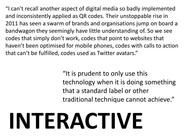 """I can't recall another aspect of digital media so badly implemented and inconsistently applied as QR codes. Their unstoppable rise in 2011 has seen a swarm of brands and organisations jump on board a bandwagon they seemingly have little understanding of. So we see codes that simply don't work, codes that point to websites that haven't been optimised for mobile phones, codes with calls to action that can't be fulfilled, codes used as Twitter avatars."""