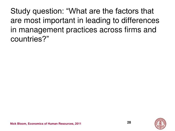 "Study question: ""What are the factors that are most important in leading to differences in management practices across firms and countries?"""
