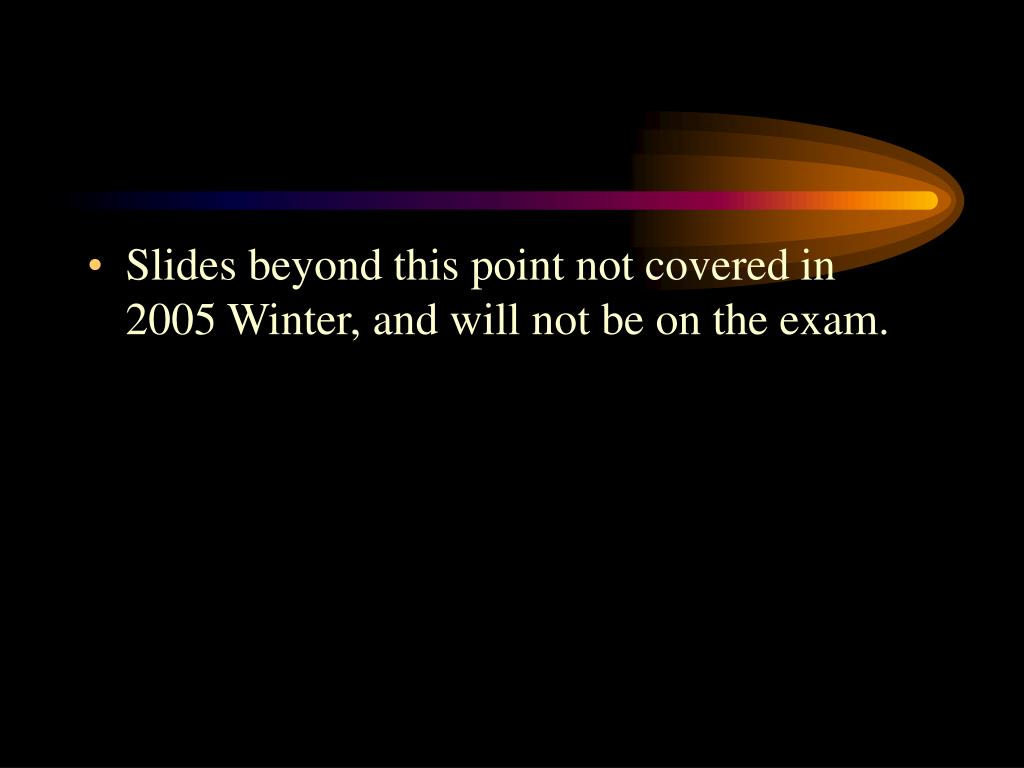 Slides beyond this point not covered in 2005 Winter, and will not be on the exam.