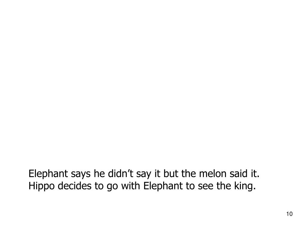 Elephant says he didn't say it but the melon said it.  Hippo decides to go with Elephant to see the king.