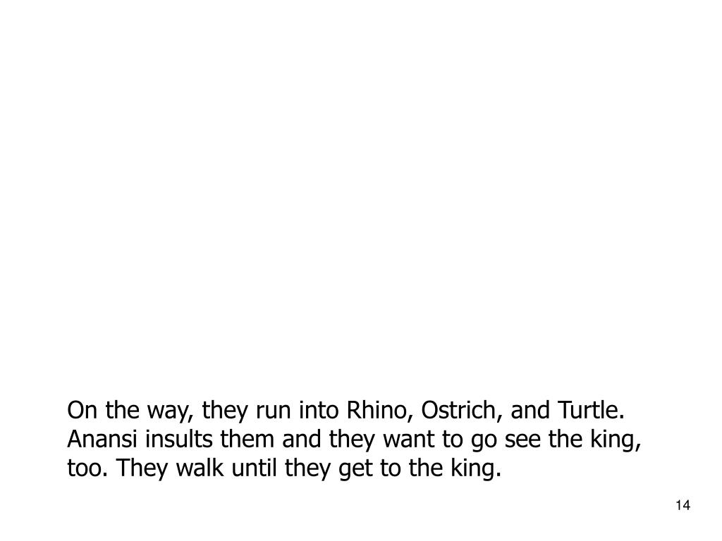 On the way, they run into Rhino, Ostrich, and Turtle. Anansi insults them and they want to go see the king, too. They walk until they get to the king.