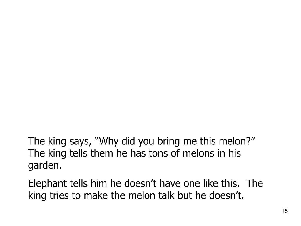"The king says, ""Why did you bring me this melon?""  The king tells them he has tons of melons in his garden."