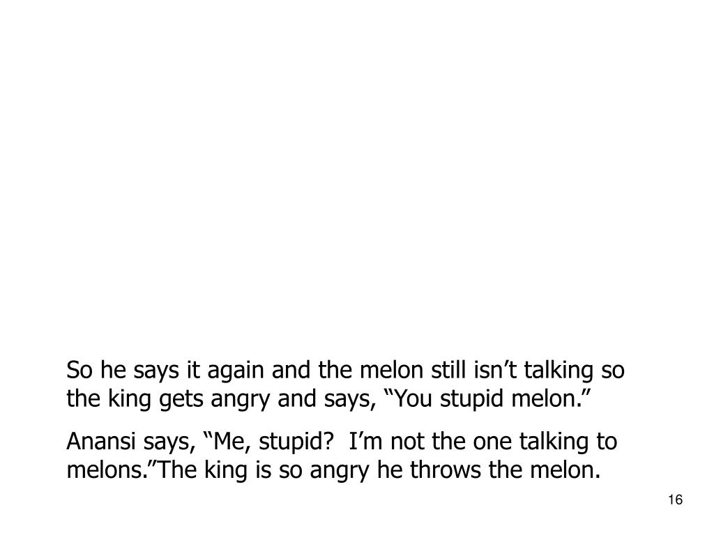 "So he says it again and the melon still isn't talking so the king gets angry and says, ""You stupid melon."""