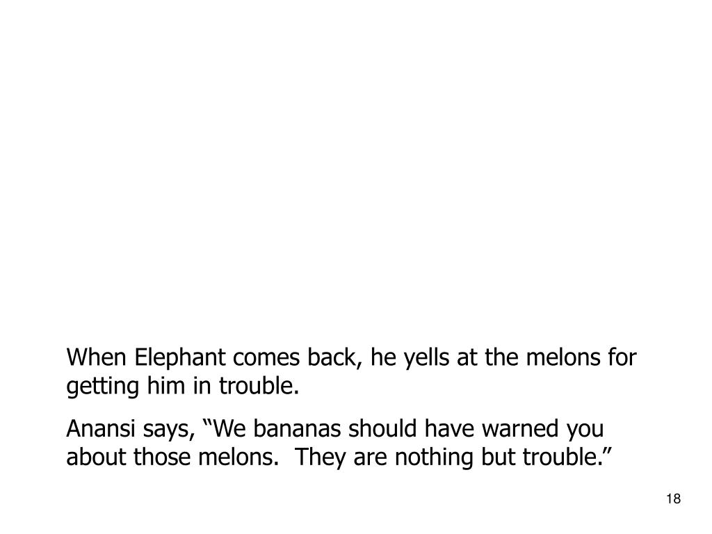 When Elephant comes back, he yells at the melons for getting him in trouble.