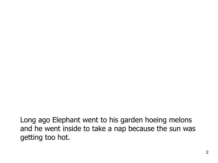 Long ago Elephant went to his garden hoeing melons and he went inside to take a nap because the sun ...