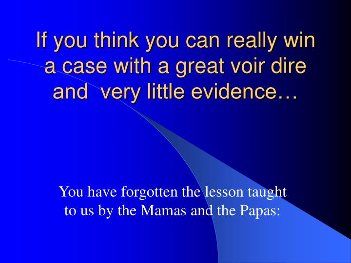 If you think you can really win a case with a great voir dire and  very little evidence…
