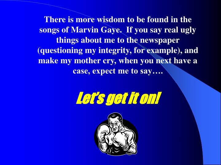 There is more wisdom to be found in the songs of Marvin Gaye.  If you say real ugly things about me to the newspaper (questioning my integrity, for example), and make my mother cry, when you next have a case, expect me to say….