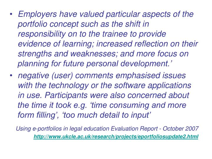 Employers have valued particular aspects of the portfolio concept such as the shift in responsibility on to the trainee to provide evidence of learning; increased reflection on their strengths and weaknesses; and more focus on planning for future personal development.'