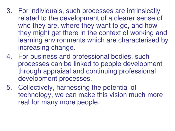 3.For individuals, such processes are intrinsically related to the development of a clearer sense of who they are, where they want to go, and how they might get there in the context of working and learning environments which are characterised by increasing change.