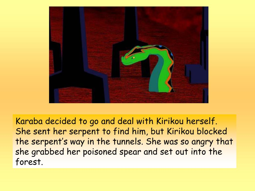 Karaba decided to go and deal with Kirikou herself. She sent her serpent to find him, but Kirikou blocked the serpent's way in the tunnels. She was so angry that she grabbed her poisoned spear and set out into the forest.