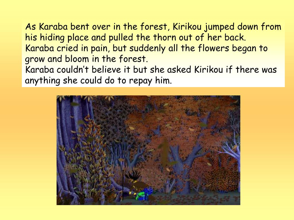 As Karaba bent over in the forest, Kirikou jumped down from his hiding place and pulled the thorn out of her back.
