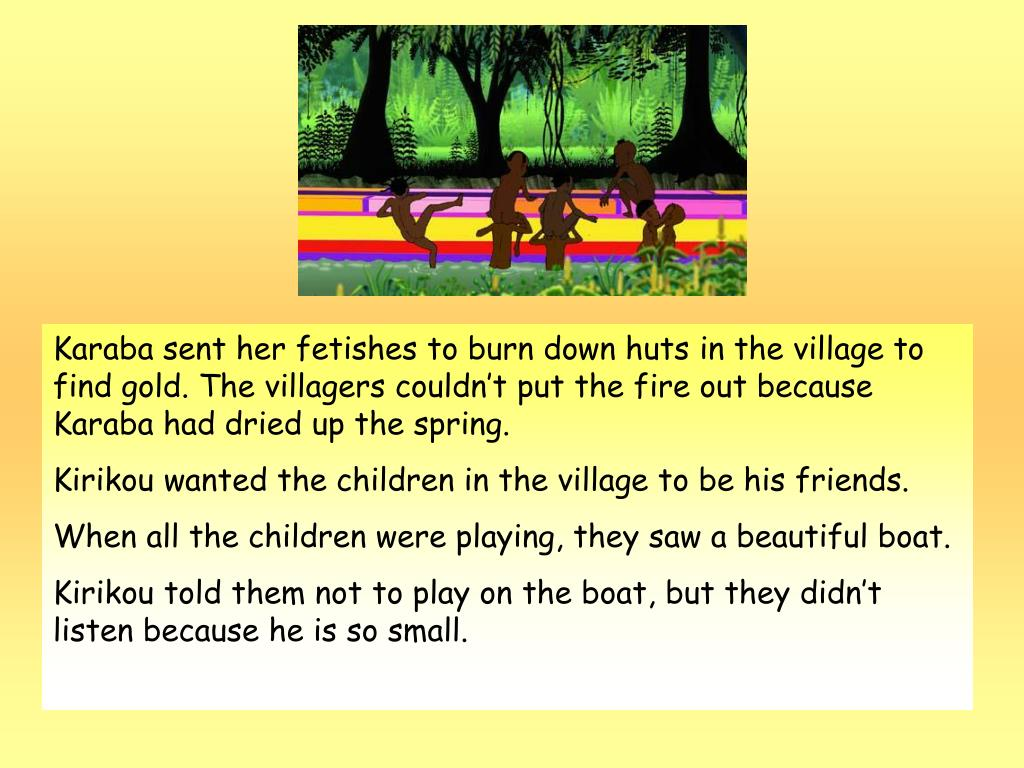 Karaba sent her fetishes to burn down huts in the village to find gold. The villagers couldn't put the fire out because Karaba had dried up the spring.