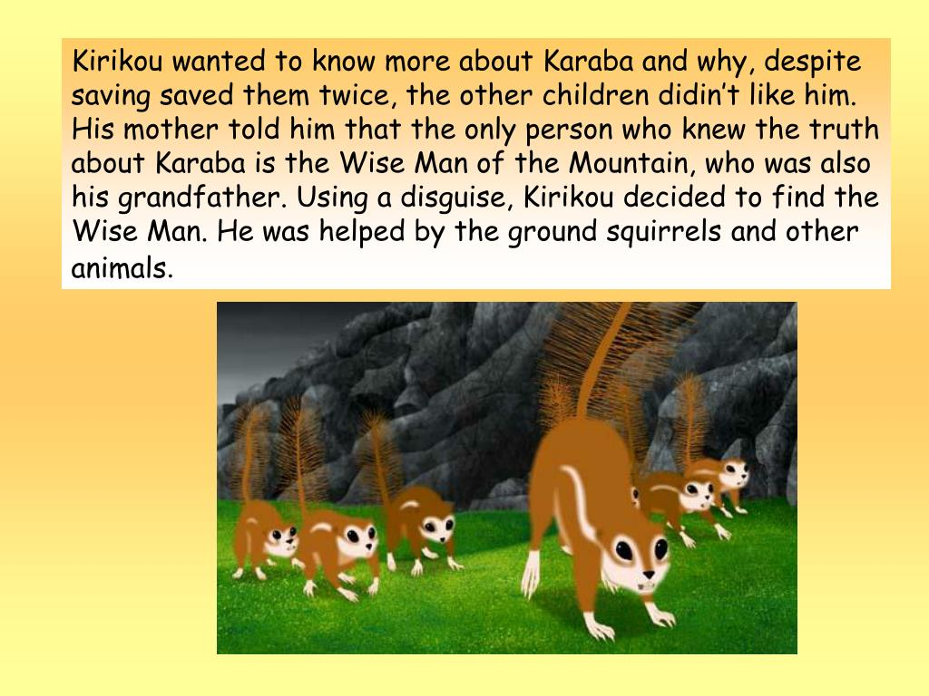 Kirikou wanted to know more about Karaba and why, despite saving saved them twice, the other children didin't like him. His mother told him that the only person who knew the truth about Karaba is the Wise Man of the Mountain, who was also his grandfather. Using a disguise, Kirikou decided to find the Wise Man. He was helped by the ground squirrels and other animals