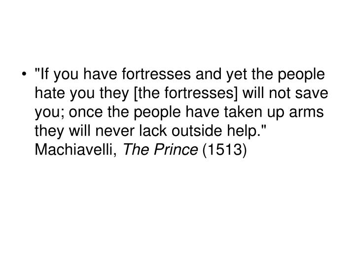 """If you have fortresses and yet the people hate you they [the fortresses] will not save you; once the people have taken up arms they will never lack outside help."" Machiavelli,"