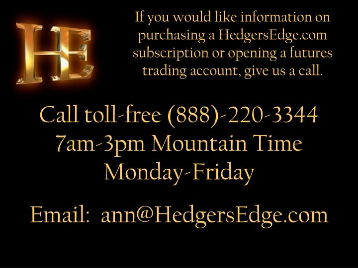 If you would like information on purchasing a HedgersEdge.com subscription or opening a futures trading account, give us a call.