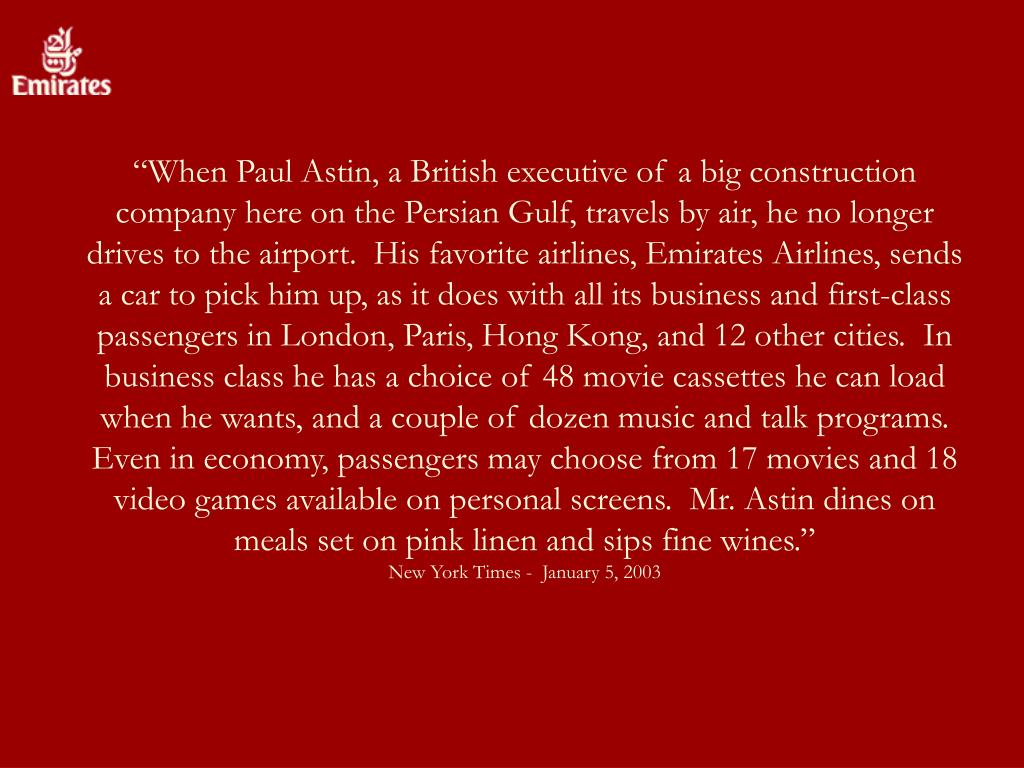 """When Paul Astin, a British executive of a big construction company here on the Persian Gulf, travels by air, he no longer drives to the airport.  His favorite airlines, Emirates Airlines, sends a car to pick him up, as it does with all its business and first-class passengers in London, Paris, Hong Kong, and 12 other cities.  In business class he has a choice of 48 movie cassettes he can load when he wants, and a couple of dozen music and talk programs.  Even in economy, passengers may choose from 17 movies and 18 video games available on personal screens.  Mr. Astin dines on meals set on pink linen and sips fine wines."""