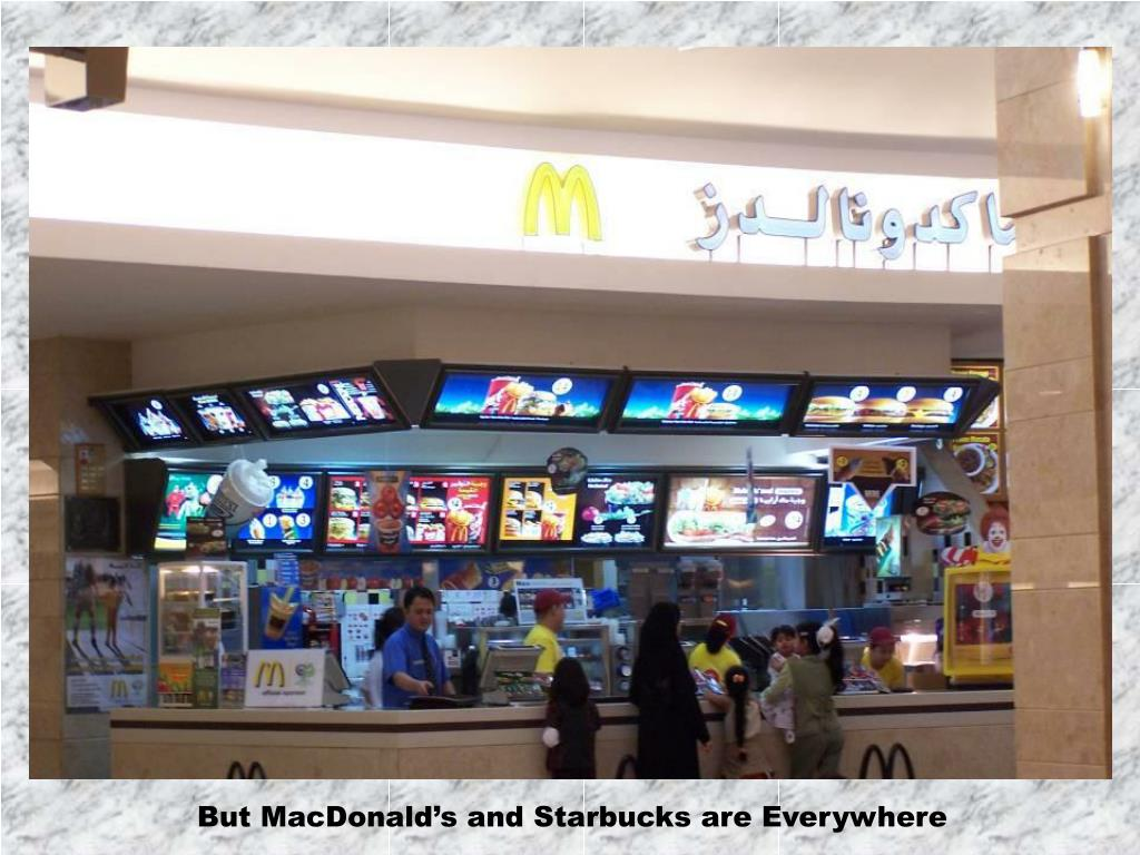 But MacDonald's and Starbucks are Everywhere