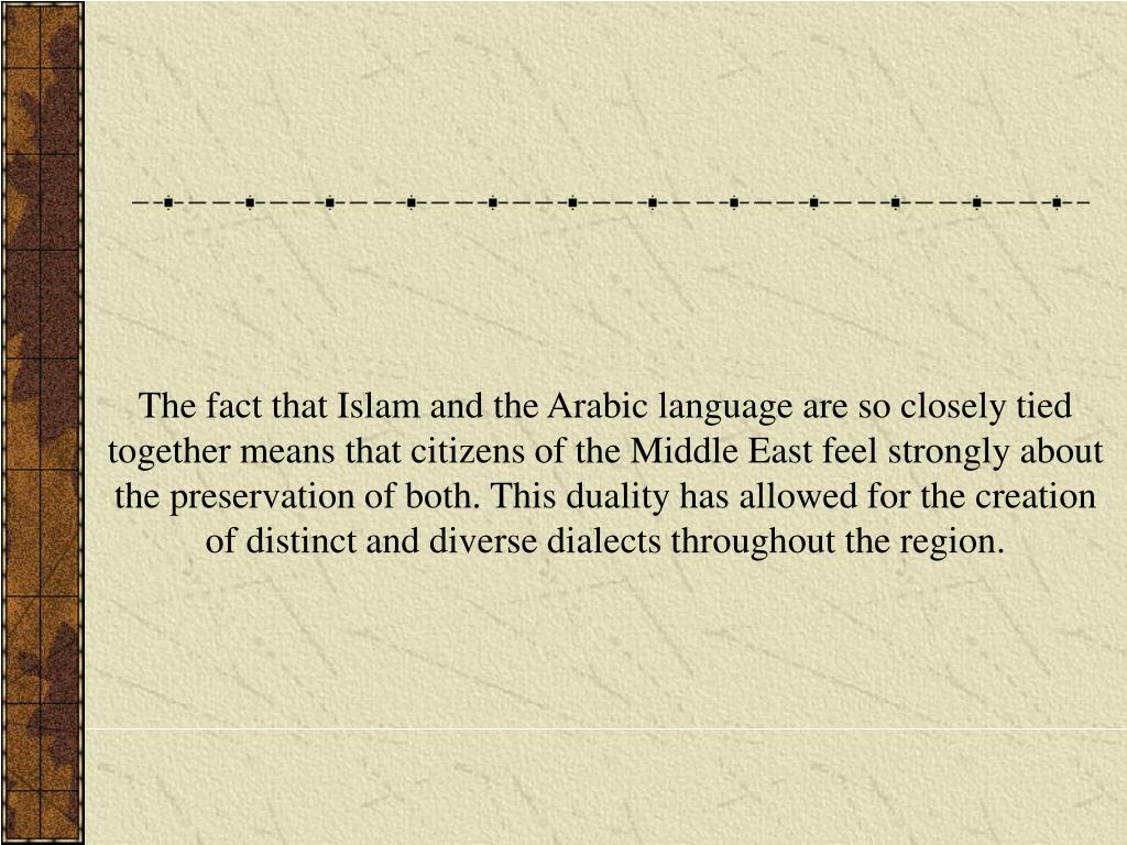 The fact that Islam and the Arabic language are so closely tied together means that citizens of the Middle East feel strongly about the preservation of both. This duality has allowed for the creation of distinct and diverse dialects throughout the region.