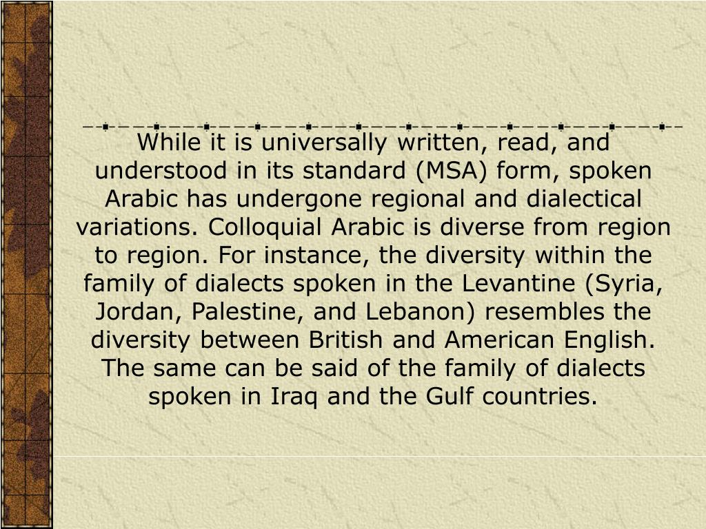While it is universally written, read, and understood in its standard (MSA) form, spoken Arabic has undergone regional and dialectical variations. Colloquial Arabic is diverse from region to region. For instance, the diversity within the family of dialects spoken in the Levantine (Syria, Jordan, Palestine, and Lebanon) resembles the diversity between British and American English. The same can be said of the family of dialects spoken in Iraq and the Gulf countries.