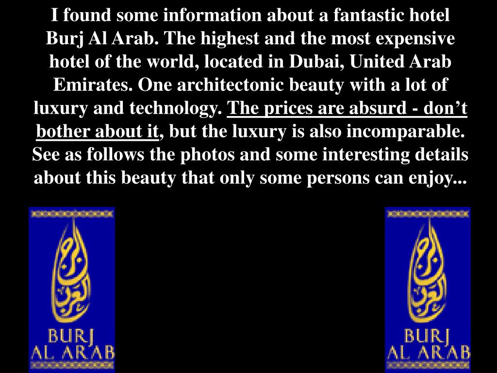 I found some information about a fantastic hotel Burj Al Arab. The highest and the most expensive hotel of the world, located in Dubai, United Arab Emirates. One architectonic beauty with a lot of luxury and technology.