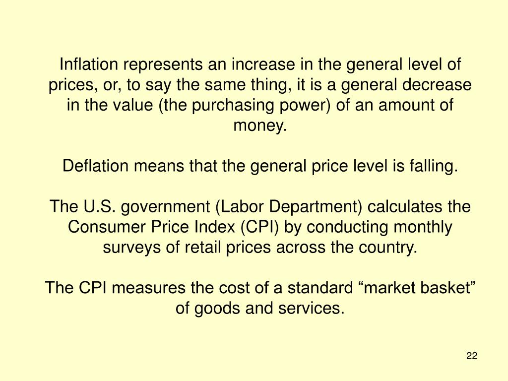 Inflation represents an increase in the general level of prices, or, to say the same thing, it is a general decrease in the value (the purchasing power) of an amount of money.