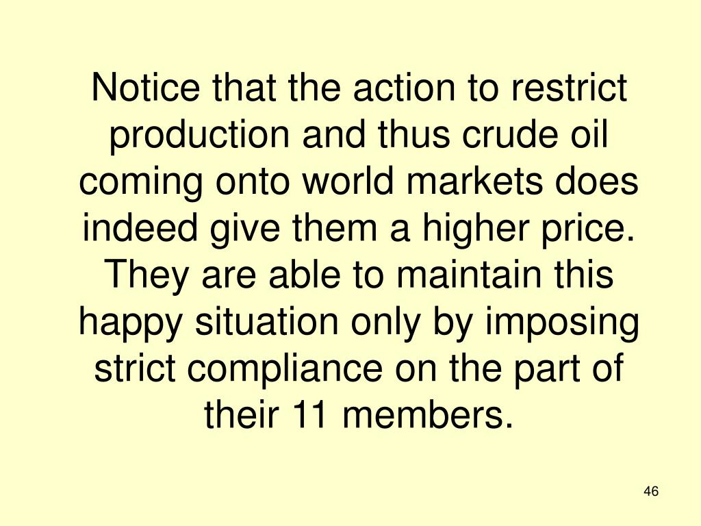 Notice that the action to restrict production and thus crude oil coming onto world markets does indeed give them a higher price.  They are able to maintain this happy situation only by imposing strict compliance on the part of their 11 members.