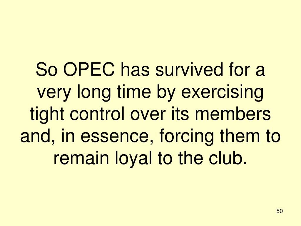 So OPEC has survived for a very long time by exercising tight control over its members and, in essence, forcing them to remain loyal to the club.