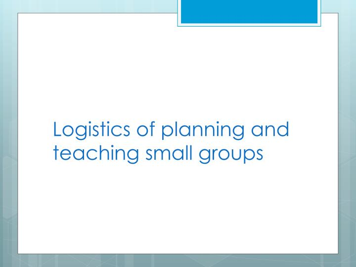 Logistics of planning and teaching small groups