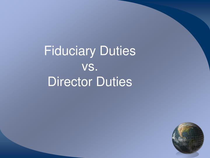 directors fiduciary duties a new analytical Fiduciary standards and their application vary across different legal systems, cultures and contexts, but the common aspects are duties of care and loyalty on fiduciaries to beneficiaries, a focus on behaviour and processes rather than outcome, and flexible and adaptable interpretations of fiduciary duty.
