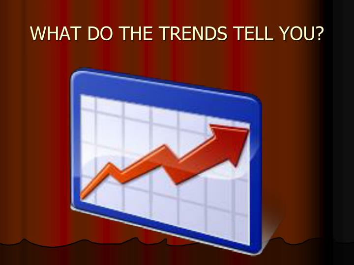WHAT DO THE TRENDS TELL YOU?