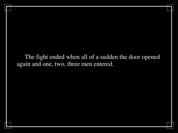The fight ended when all of a sudden the door opened again and one, two, three men entered.