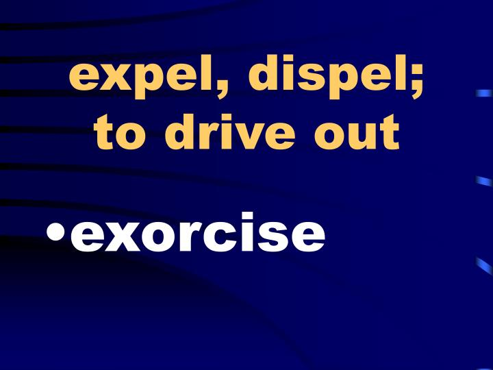 expel, dispel; to drive out