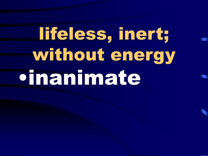 lifeless, inert; without energy
