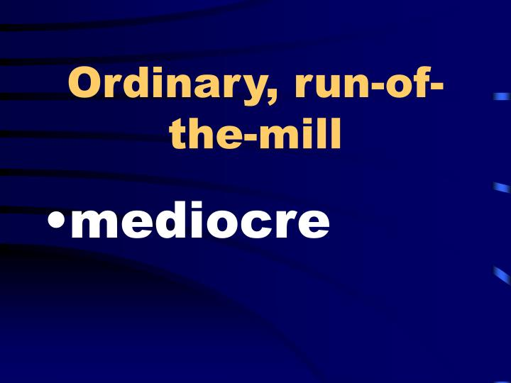 Ordinary, run-of-the-mill