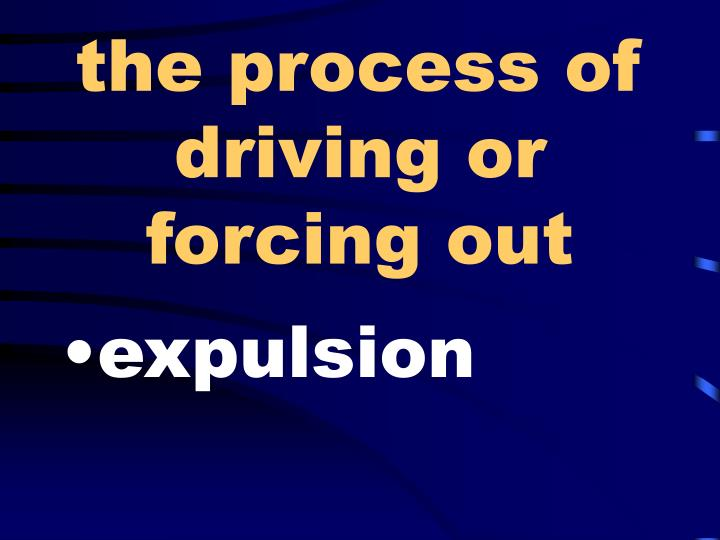 the process of driving or forcing out