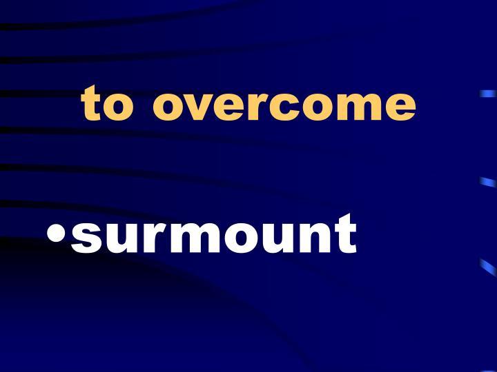 to overcome