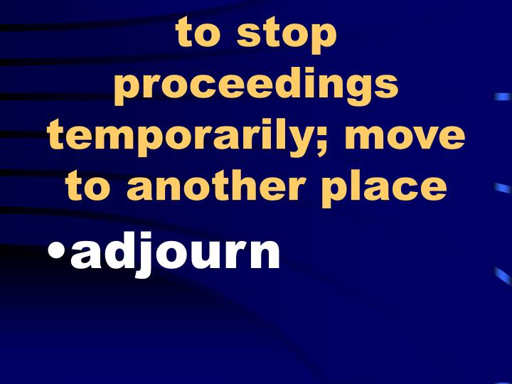 to stop proceedings temporarily; move to another place
