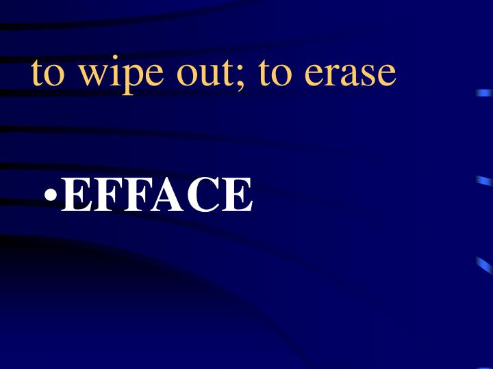 to wipe out; to erase