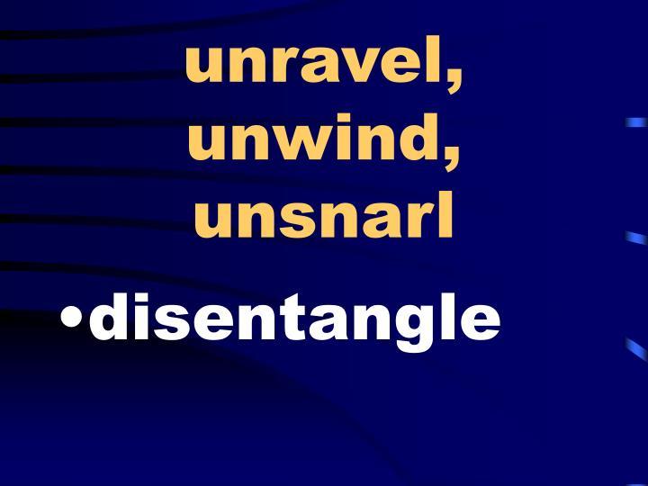 unravel, unwind, unsnarl