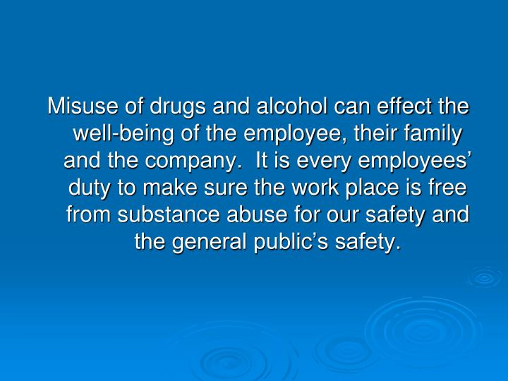 Misuse of drugs and alcohol can effect the well-being of the employee, their family and the company.  It is every employees' duty to make sure the work place is free from substance abuse for our safety and the general public's safety.