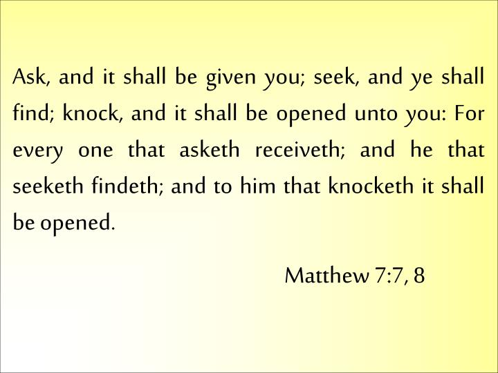Ask, and it shall be given you; seek, and ye shall find; knock, and it shall be opened unto you: For every one that asketh receiveth; and he that seeketh findeth; and to him that knocketh it shall be opened.