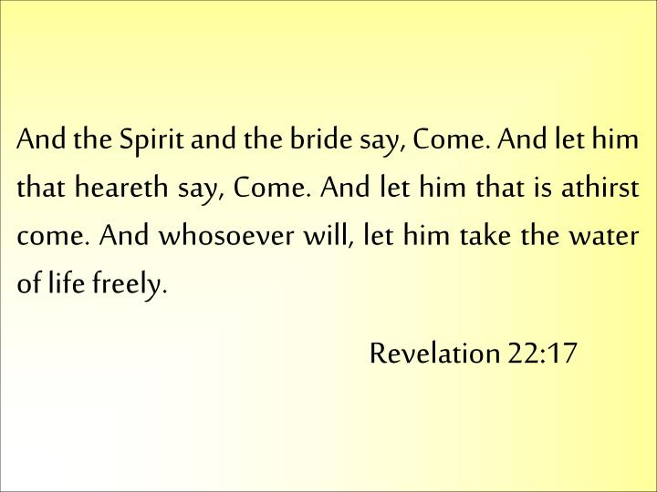 And the Spirit and the bride say, Come. And let him that heareth say, Come. And let him that is athirst come. And whosoever will, let him take the water of life freely.