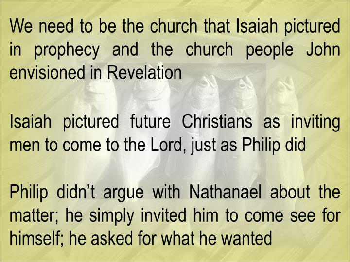 We need to be the church that Isaiah pictured in prophecy and the church people John envisioned in Revelation