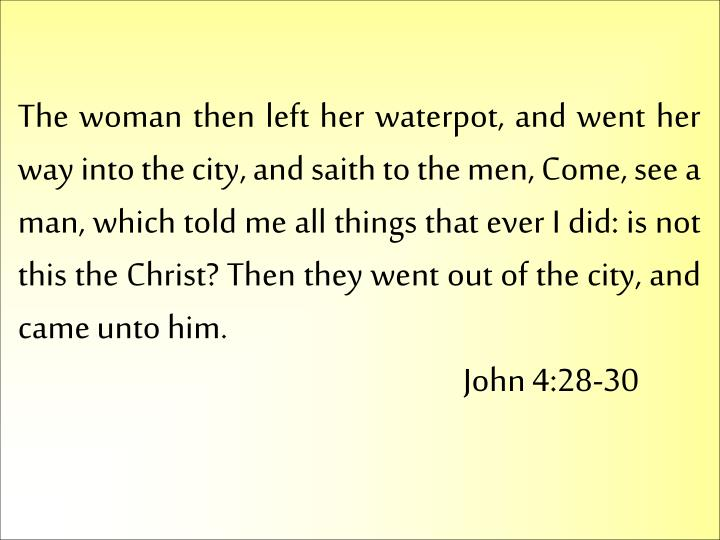 The woman then left her waterpot, and went her way into the city, and saith to the men, Come, see a man, which told me all things that ever I did: is not this the Christ? Then they went out of the city, and came unto him.