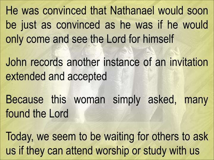 He was convinced that Nathanael would soon be just as convinced as he was if he would only come and see the Lord for himself