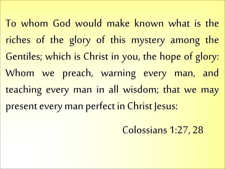 To whom God would make known what is the riches of the glory of this mystery among the Gentiles; which is Christ in you, the hope of glory: Whom we preach, warning every man, and teaching every man in all wisdom; that we may present every man perfect in Christ Jesus: