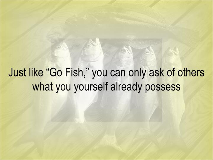 "Just like ""Go Fish,"" you can only ask of others what you yourself already possess"