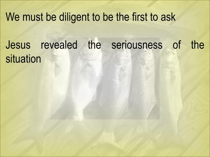 We must be diligent to be the first to ask
