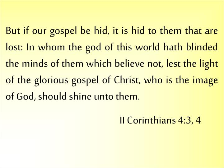 But if our gospel be hid, it is hid to them that are lost: In whom the god of this world hath blinded the minds of them which believe not, lest the light of the glorious gospel of Christ, who is the image of God, should shine unto them.