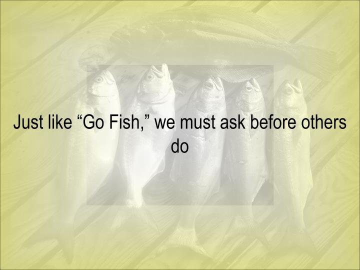 "Just like ""Go Fish,"" we must ask before others do"